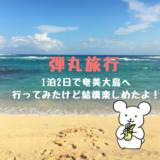 1泊2日で奄美大島へ行ってみたけど、結構楽しめたのでモデルコースを紹介します!