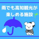 【エリア別まとめ】高知で雨の日でも観光が楽しめる施設一覧