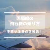 【国際線】飛行機の乗り方の手順と注意点を解説!日本から海外/海外から日本へ
