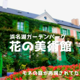 浜名湖ガーデンパークにモネの庭が!?5、6月に行きたいおすすめコースで回ってみたが…最高すぎた