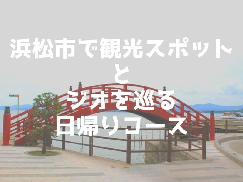 浜松市で観光スポットとジオを巡る日帰りコース