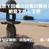 鳥取で因幡の白兎の舞台と絶景を感じる旅~すなば珈琲、白兎神社、淤岐ノ島~